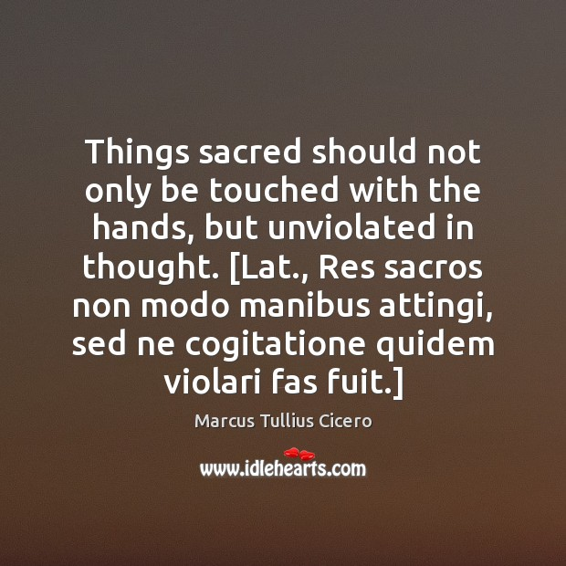 Things sacred should not only be touched with the hands, but unviolated Image