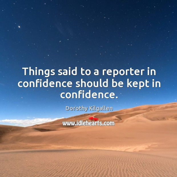 Things said to a reporter in confidence should be kept in confidence. Image