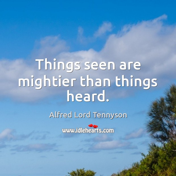 Things seen are mightier than things heard. Alfred Lord Tennyson Picture Quote