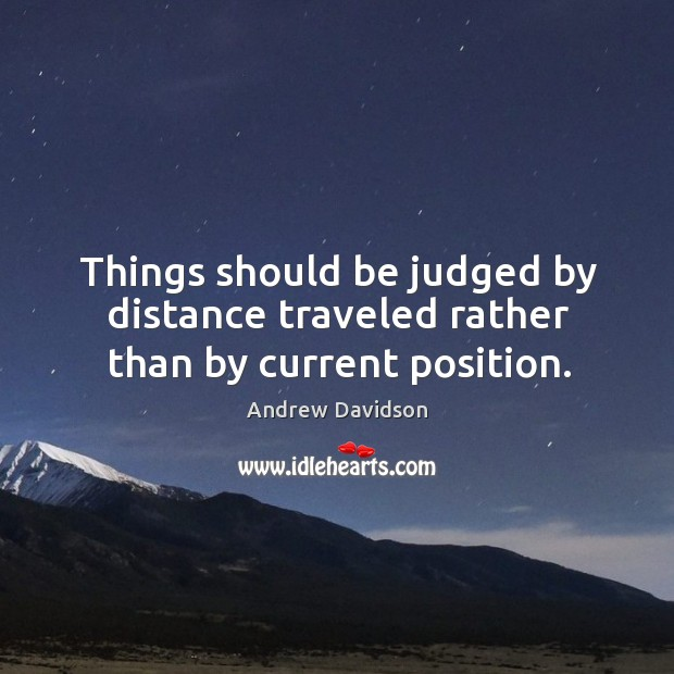 Image, Things should be judged by distance traveled rather than by current position.
