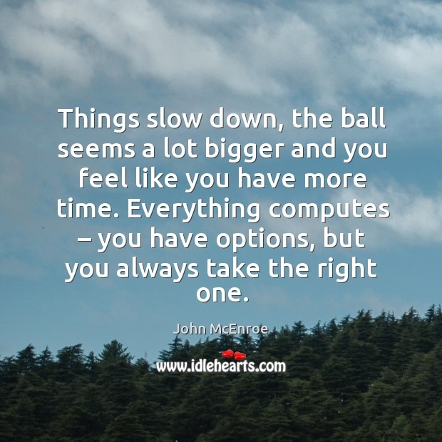 Things slow down, the ball seems a lot bigger and you feel like you have more time. John McEnroe Picture Quote