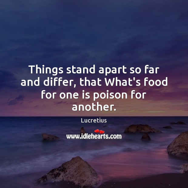Things stand apart so far and differ, that What's food for one is poison for another. Lucretius Picture Quote