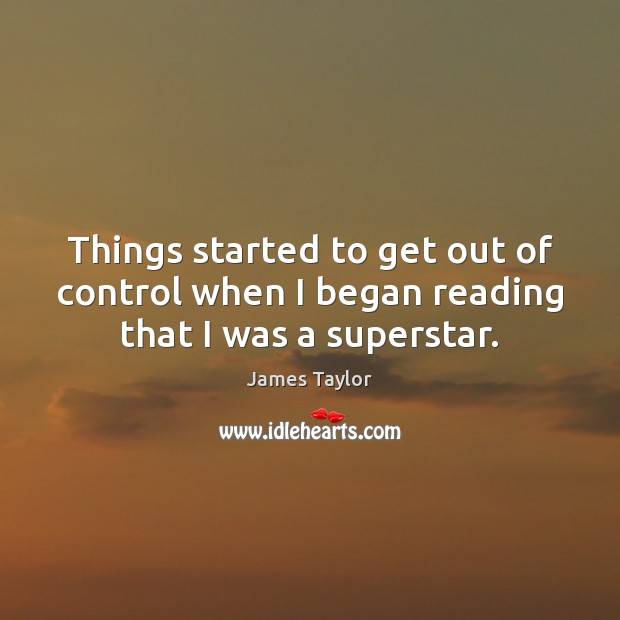 Things started to get out of control when I began reading that I was a superstar. James Taylor Picture Quote