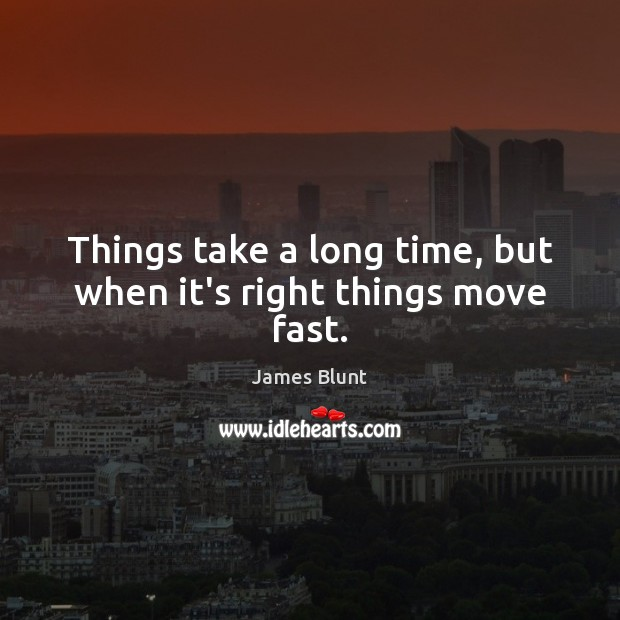 Things take a long time, but when it's right things move fast. Image
