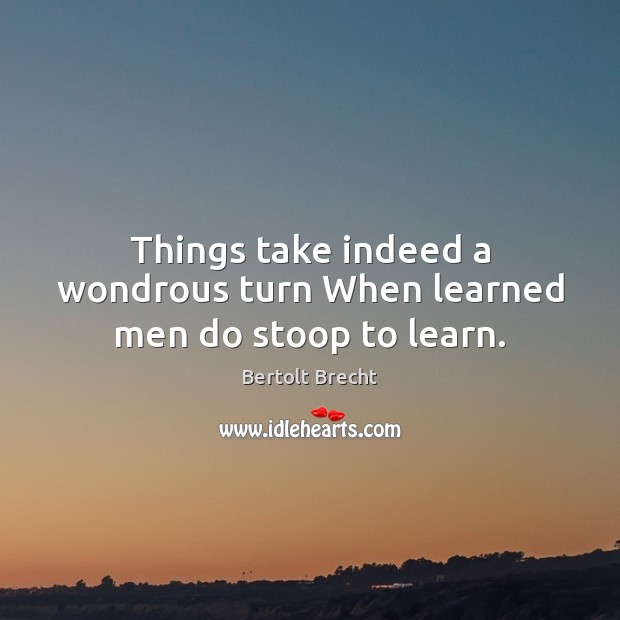 Things take indeed a wondrous turn When learned men do stoop to learn. Bertolt Brecht Picture Quote