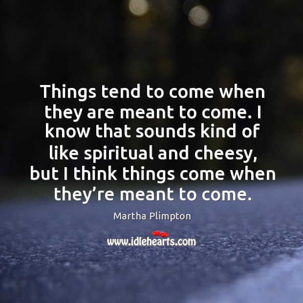 Things tend to come when they are meant to come. I know that sounds kind of like spiritual and cheesy Image