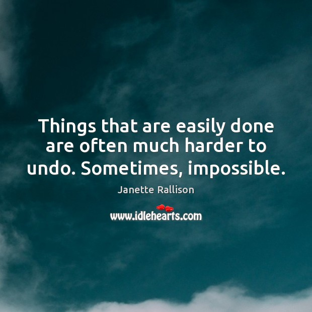 Things that are easily done are often much harder to undo. Sometimes, impossible. Image