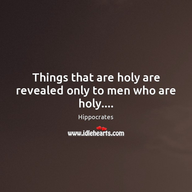 Things that are holy are revealed only to men who are holy…. Image