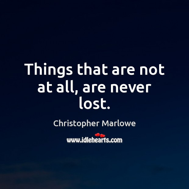 Things that are not at all, are never lost. Image