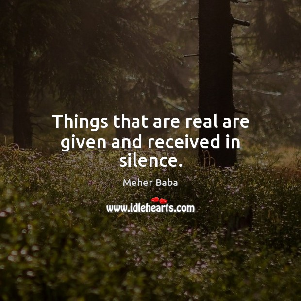 Things that are real are given and received in silence. Meher Baba Picture Quote
