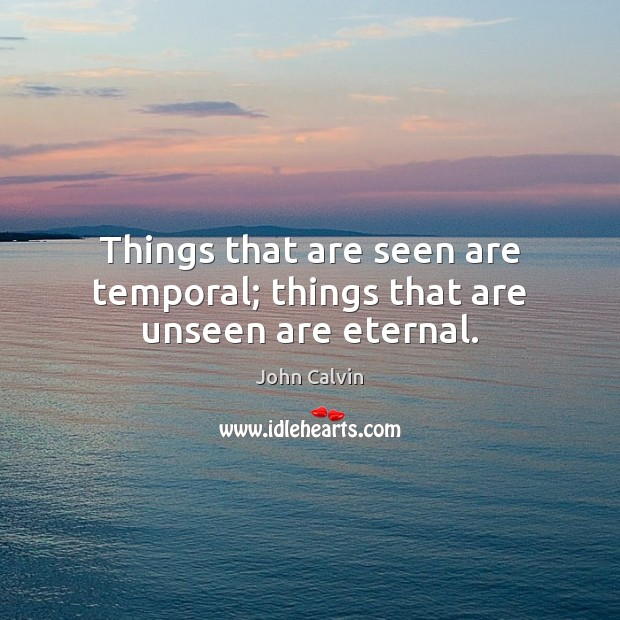 Things that are seen are temporal; things that are unseen are eternal. Image
