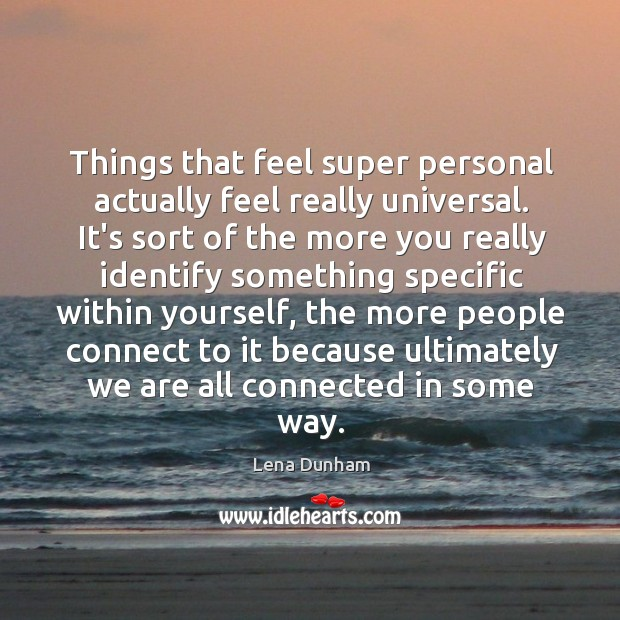 Things that feel super personal actually feel really universal. It's sort of Image