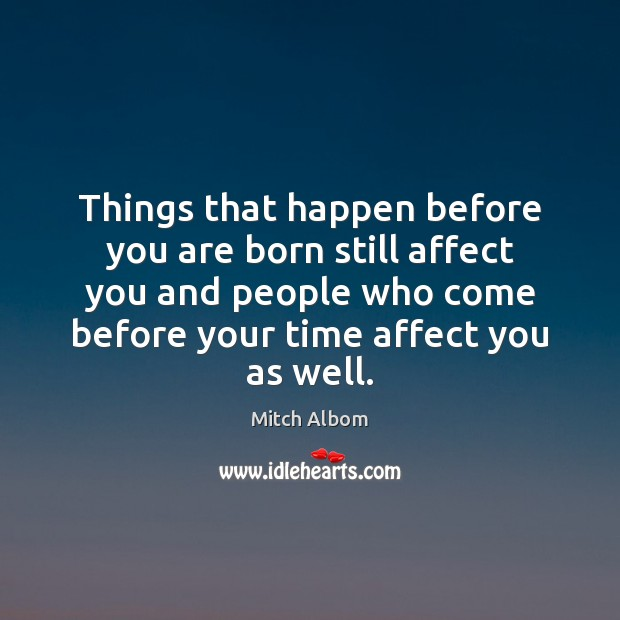 Things that happen before you are born still affect you and people Mitch Albom Picture Quote