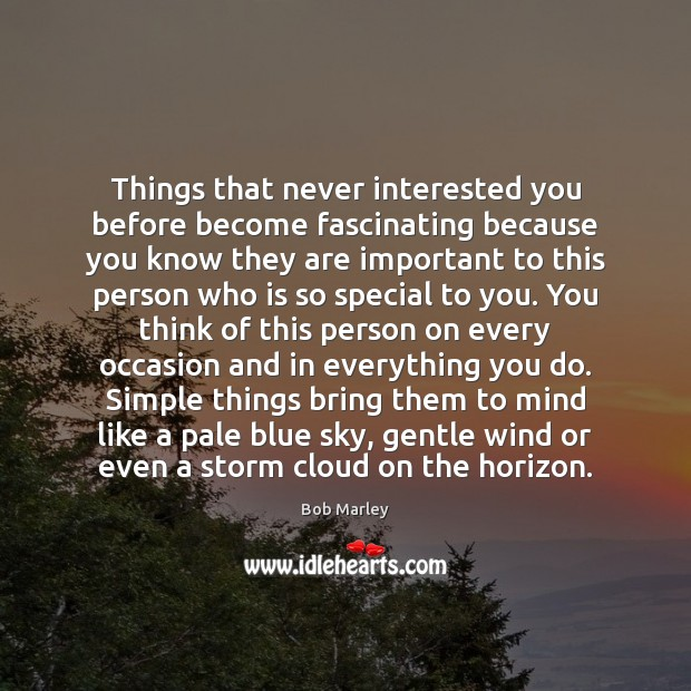 Things that never interested you before become fascinating because you know they Image