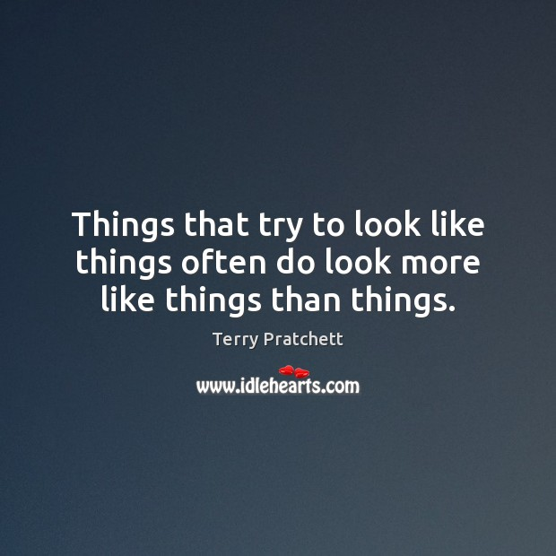 Things that try to look like things often do look more like things than things. Image