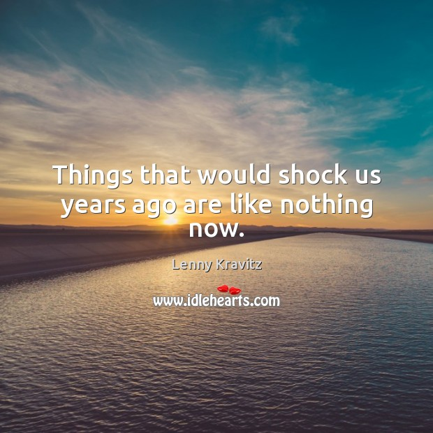 Things that would shock us years ago are like nothing now. Image