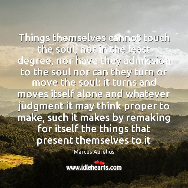 Things themselves cannot touch the soul, not in the least degree, nor Alone Quotes Image