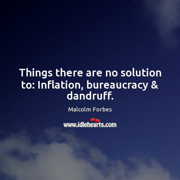 Things there are no solution to: Inflation, bureaucracy & dandruff. Malcolm Forbes Picture Quote
