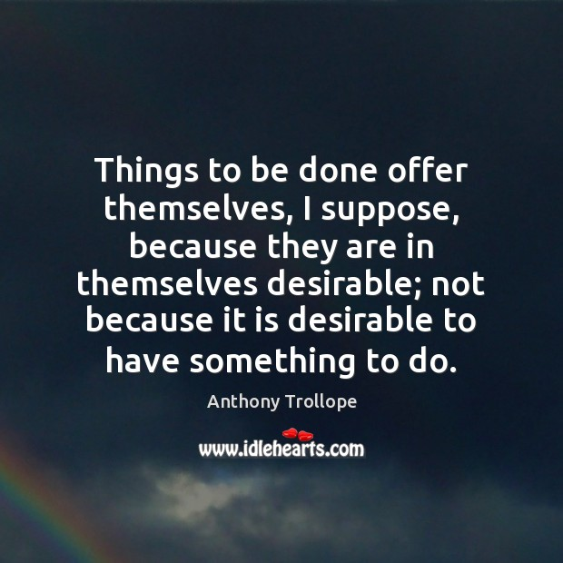 Things to be done offer themselves, I suppose, because they are in Anthony Trollope Picture Quote
