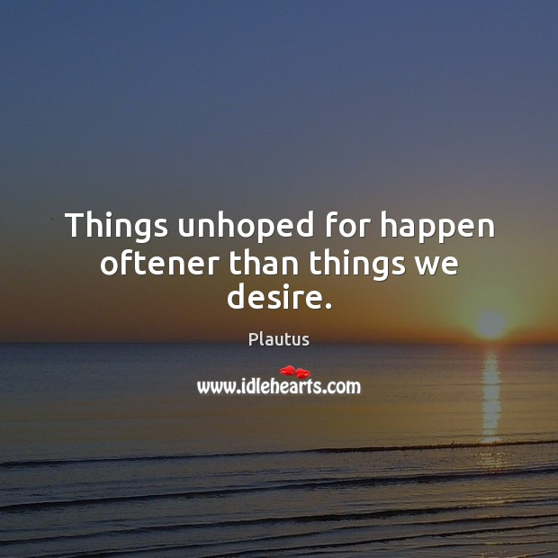 Things unhoped for happen oftener than things we desire. Image