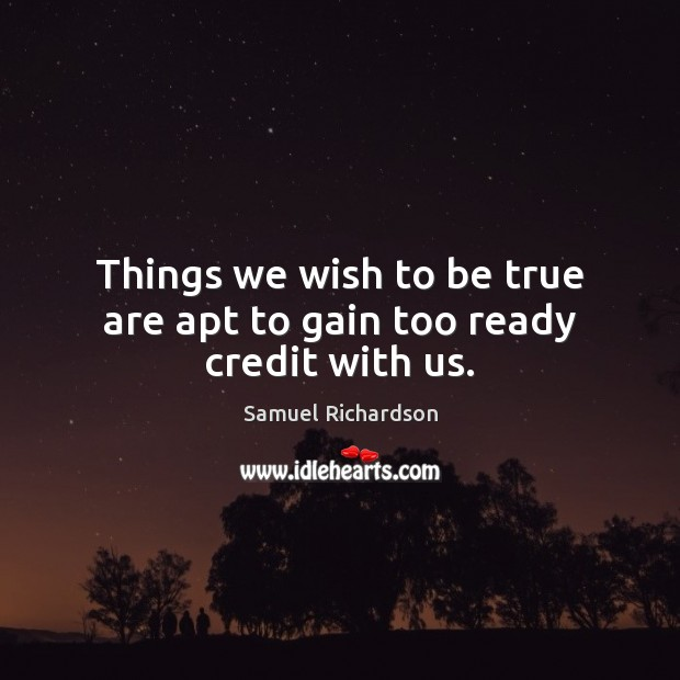 Things we wish to be true are apt to gain too ready credit with us. Image