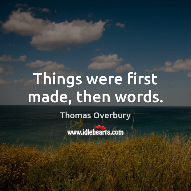 Things were first made, then words. Image