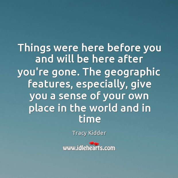 Things were here before you and will be here after you're gone. Image