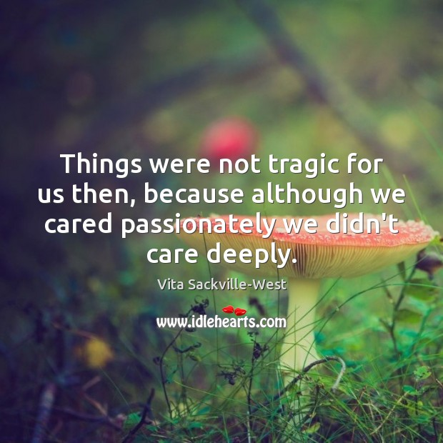 Things were not tragic for us then, because although we cared passionately Vita Sackville-West Picture Quote