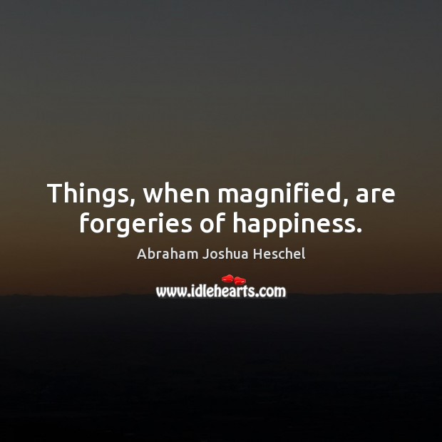 Things, when magnified, are forgeries of happiness. Abraham Joshua Heschel Picture Quote