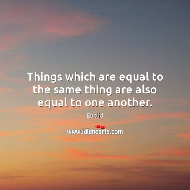 Things which are equal to the same thing are also equal to one another. Image