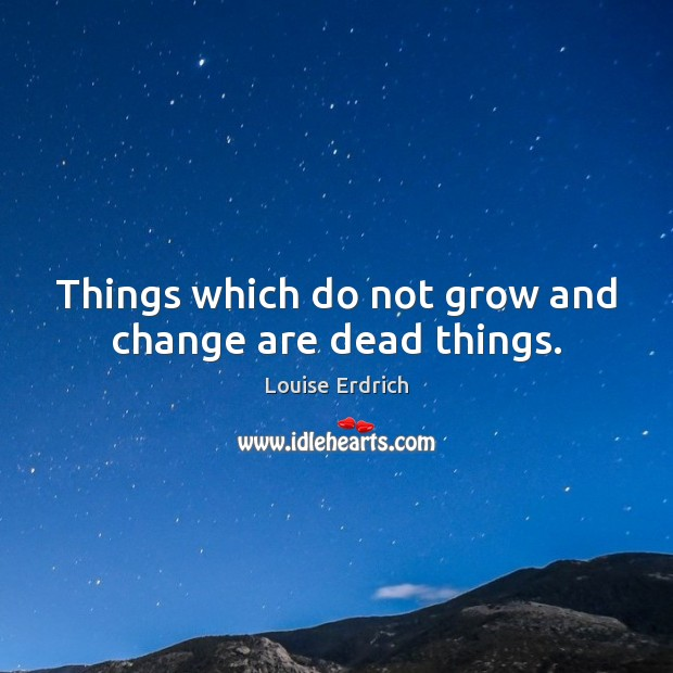 Things which do not grow and change are dead things. Louise Erdrich Picture Quote