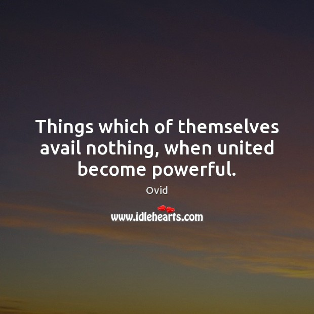 Things which of themselves avail nothing, when united become powerful. Image