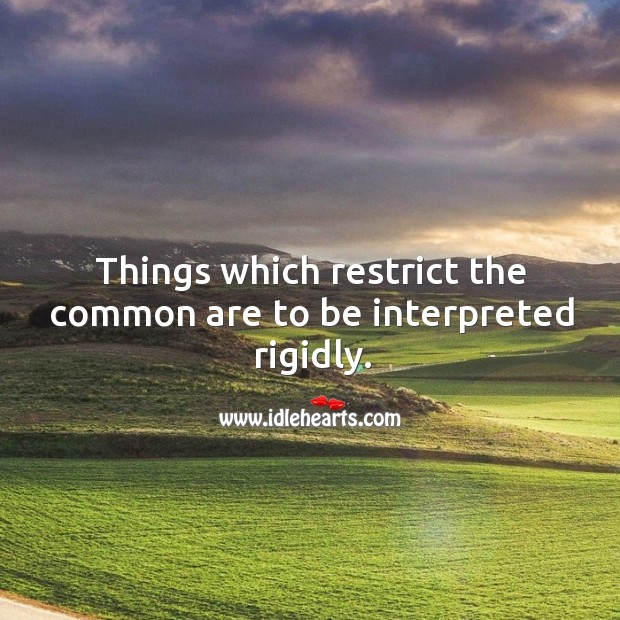 Things which restrict the common are to be interpreted rigidly. Image