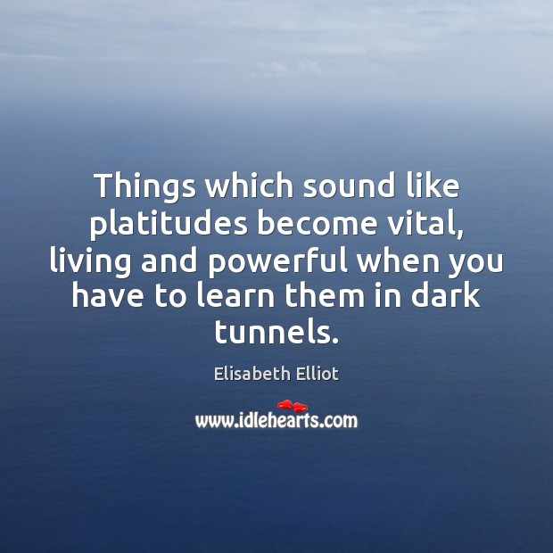 Elisabeth Elliot Picture Quote image saying: Things which sound like platitudes become vital, living and powerful when you
