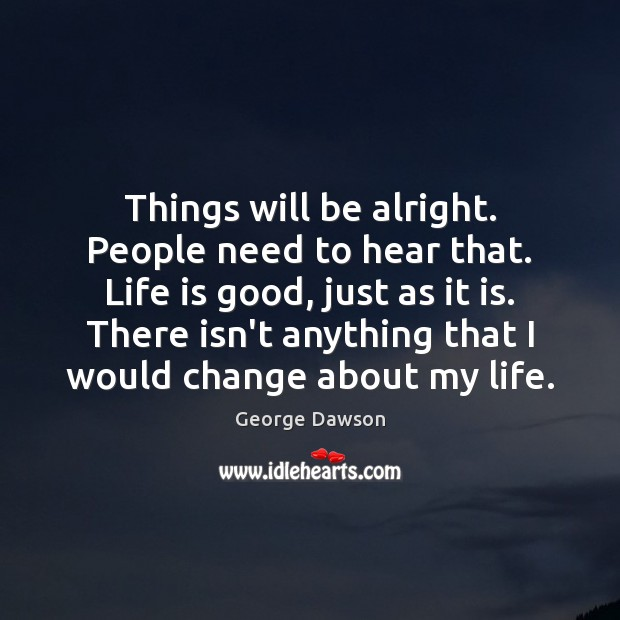 Things will be alright. People need to hear that. Life is good, Image