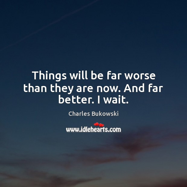 Things will be far worse than they are now. And far better. I wait. Image