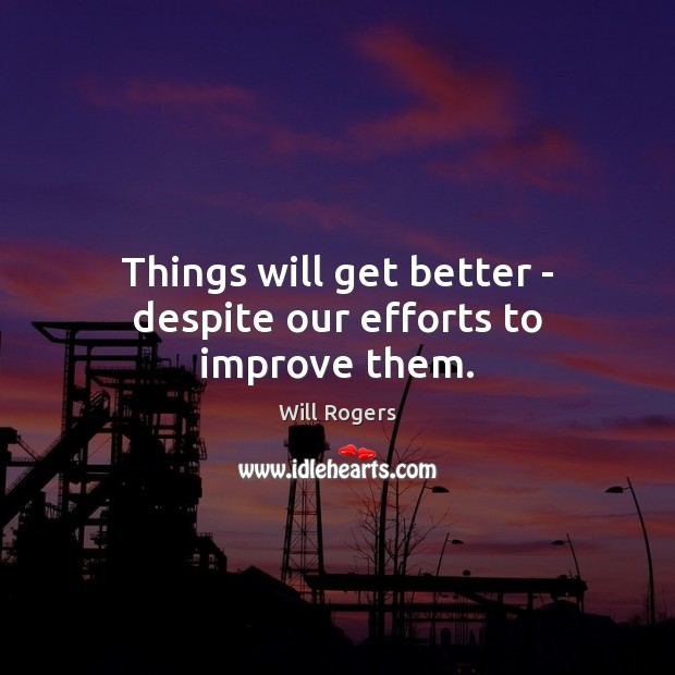 Things will get better – despite our efforts to improve them. Image