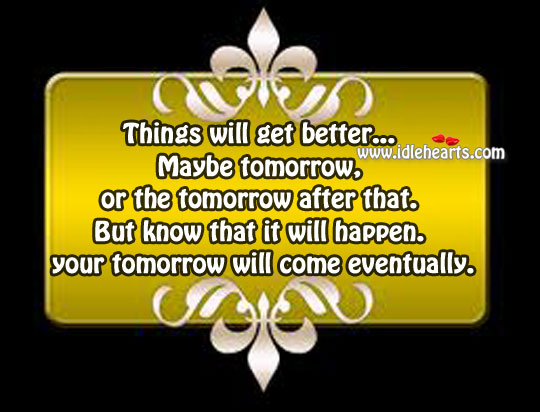 Your Tomorrow Will Come Eventually.