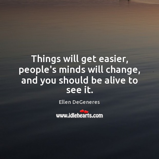 Things will get easier, people's minds will change, and you should be alive to see it. Ellen DeGeneres Picture Quote