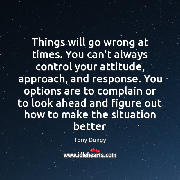 Things will go wrong at times. You can't always control your attitude, Tony Dungy Picture Quote