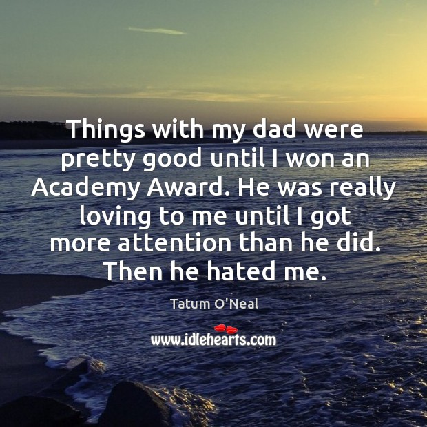 Things with my dad were pretty good until I won an academy award. Tatum O'Neal Picture Quote