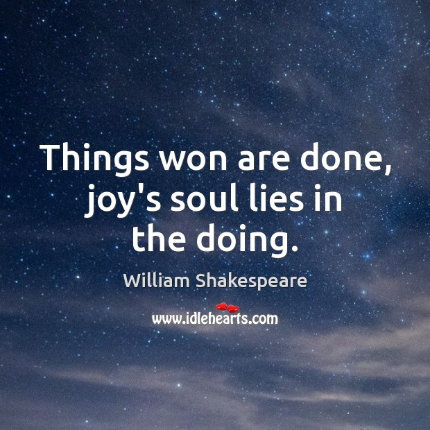 Things won are done, joy's soul lies in the doing. Image