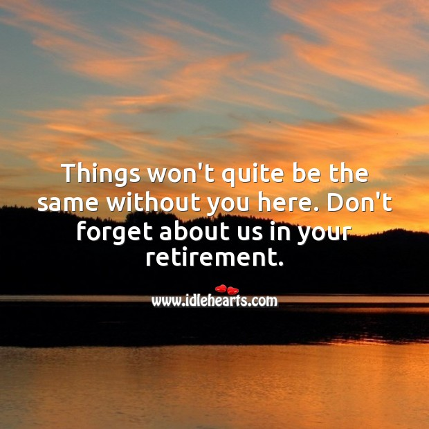 Things won't quite be the same without you here. Don't forget about us. Retirement Messages Image