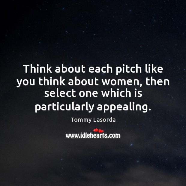 Think about each pitch like you think about women, then select one Image