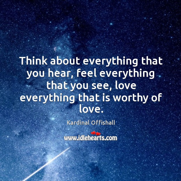 Think about everything that you hear, feel everything that you see, love Image