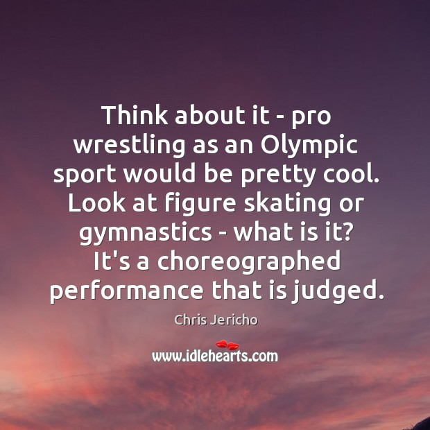 Think about it – pro wrestling as an Olympic sport would be Chris Jericho Picture Quote