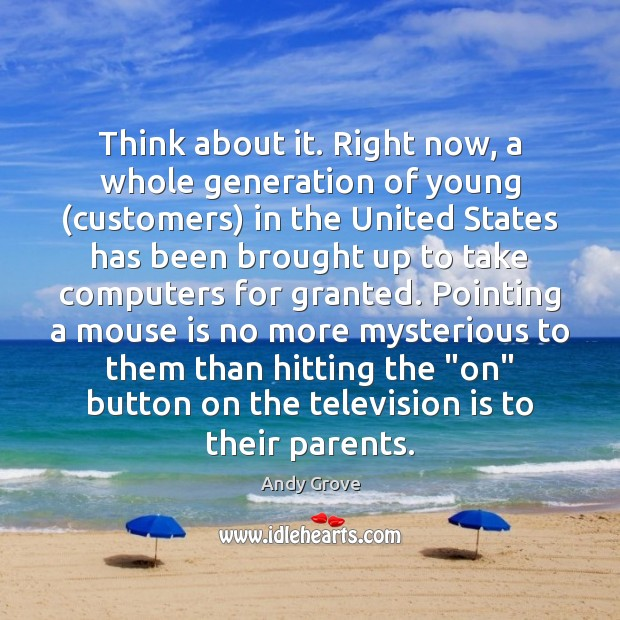 Think about it. Right now, a whole generation of young (customers) in Andy Grove Picture Quote