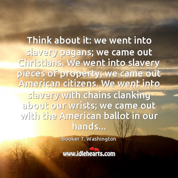 Image, Think about it: we went into slavery pagans; we came out Christians.