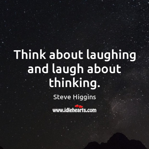 Think about laughing and laugh about thinking. Steve Higgins Picture Quote