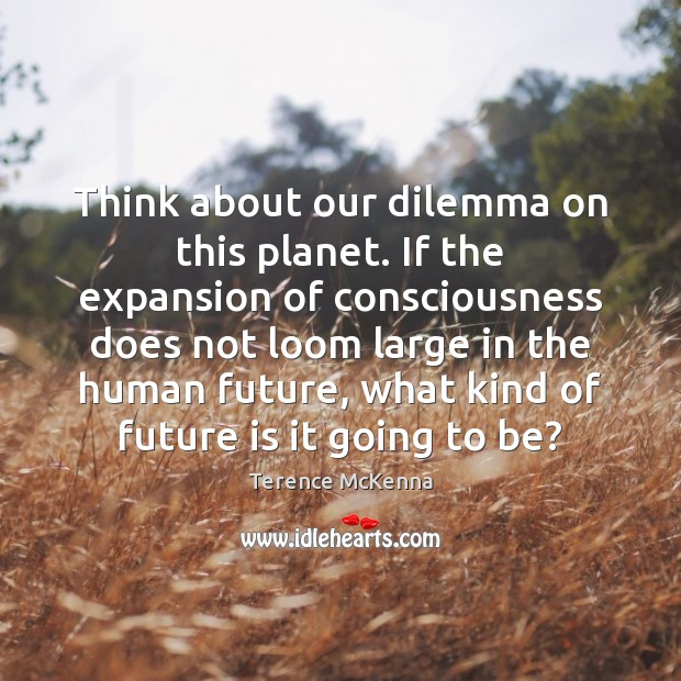 Image, Think about our dilemma on this planet. If the expansion of consciousness